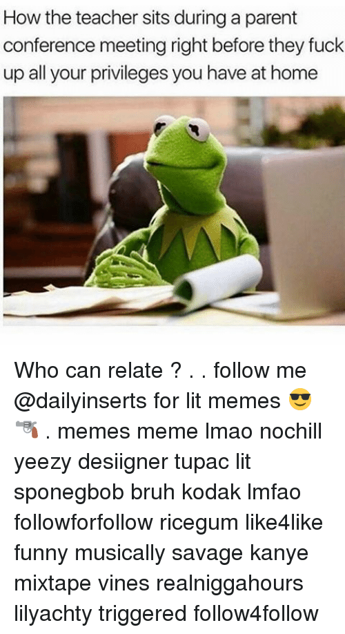 Bruh, Funny, and Kanye: How the teacher sits during a parent  conference meeting right before they fuck  up all your privileges you have at home Who can relate ? . . follow me @dailyinserts for lit memes 😎🔫 . memes meme lmao nochill yeezy desiigner tupac lit sponegbob bruh kodak lmfao followforfollow ricegum like4like funny musically savage kanye mixtape vines realniggahours lilyachty triggered follow4follow