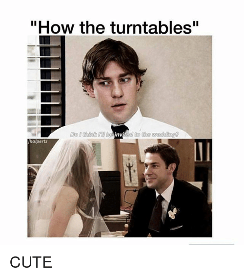 "Cute, Memes, and Wedding: ""How the turntables""  Do I shink biited to the wedding?  inv  halperts CUTE"