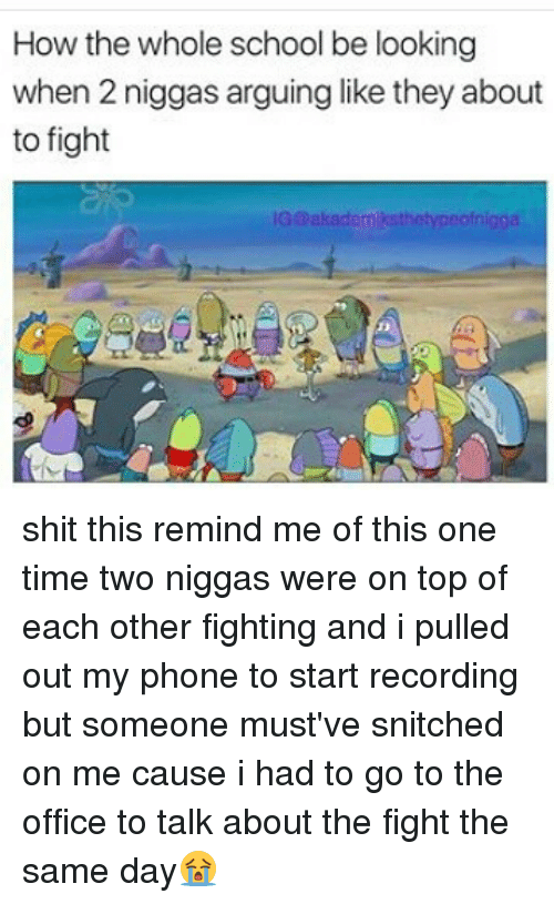 Memes, Phone, and School: How the whole school be looking  when 2 niggas arguing like they about  to fight  IG@akademiksthetypeofnigga shit this remind me of this one time two niggas were on top of each other fighting and i pulled out my phone to start recording but someone must've snitched on me cause i had to go to the office to talk about the fight the same day😭