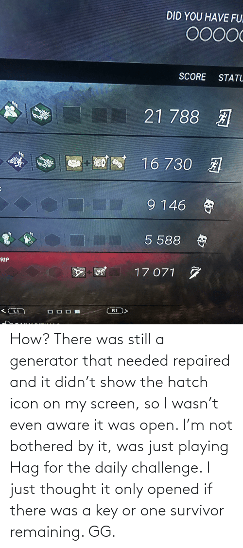 it-was-just: How? There was still a generator that needed repaired and it didn't show the hatch icon on my screen, so I wasn't even aware it was open. I'm not bothered by it, was just playing Hag for the daily challenge. I just thought it only opened if there was a key or one survivor remaining. GG.