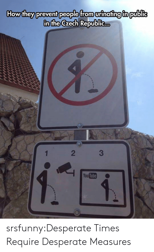 You Tube: How they prevent people from urinafing fn public  in the Czech Republie..  2  You Tube srsfunny:Desperate Times Require Desperate Measures