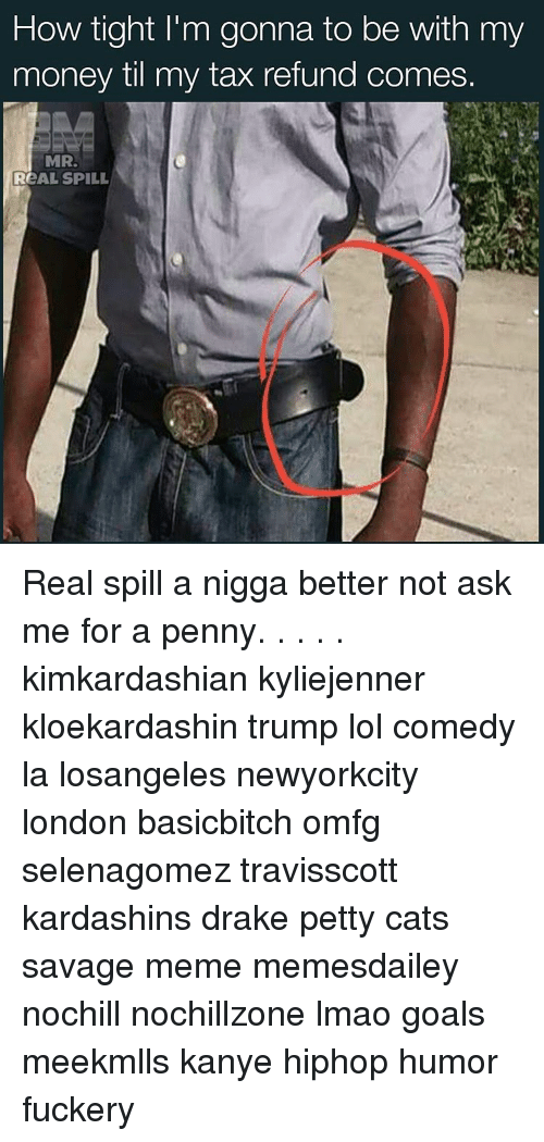 Cats, Drake, and Goals: How tight l'm gonna to be with my  money til my tax refund comes.  MR.  ReAL SPILL Real spill a nigga better not ask me for a penny. . . . . kimkardashian kyliejenner kloekardashin trump lol comedy la losangeles newyorkcity london basicbitch omfg selenagomez travisscott kardashins drake petty cats savage meme memesdailey nochill nochillzone lmao goals meekmlls kanye hiphop humor fuckery