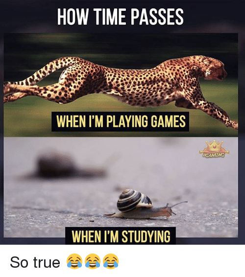 Memes, True, and Games: HOW TIME PASSES  WHEN ITM PLAYING GAMES  WHEN I'M STUDYING  BCAMING So true 😂😂😂