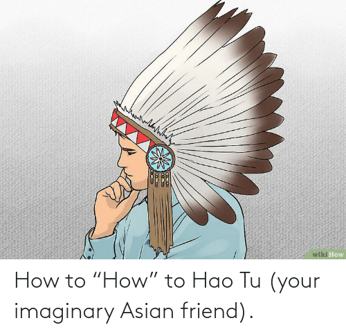 "Asian: How to ""How"" to Hao Tu (your imaginary Asian friend)."