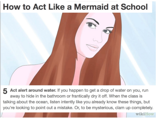 Wikihow: How to Act Like a Mermaid at School  5 Act alert around water. If you happen to get a drop of water on you, run  away to hide in the bathroom or frantically dry it off. When the class is  talking about the ocean, listen intently like you already know these things, but  you're looking to point out a mistake. Or, to be mysterious, clam up completely.  wikiHow