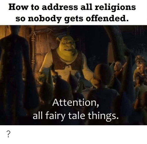 fairy tale: How to address all religions  so nobody gets offended.  Attention,  all fairy tale things. ?