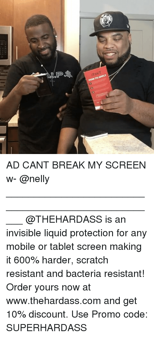 Memes, Nelly, and Tablet: How To APPLY AD CANT BREAK MY SCREEN w- @nelly _____________________________________________________ @THEHARDASS is an invisible liquid protection for any mobile or tablet screen making it 600% harder, scratch resistant and bacteria resistant! Order yours now at www.thehardass.com and get 10% discount. Use Promo code: SUPERHARDASS