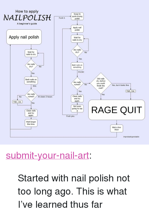 "Rage quit: How to apply  Swap to  quick drying  polish  Fuck it  A beginner's guide  Apply nail  polish  Apply nail polish  Wait for  nails to dry  Are nails  dry?  Wait for  nails to dry  No  Yes  Are nails  dry?  Bash nails on  something  No  FUCK!  Yes  Did nails  dry before  you could  finish the  coat?  Bash nails on  something  Are nails  ruined?No  Yes, but it looks fine  Shit.  Yes  Hah, Liar  Are nails  ruined?  Yes  Clean nails  and try  again  0  It's been 3 hours  Hah, Liar.  Yes  Clean nails  and try  again  Not even  going to say  it  RAGE QUIT  Fuck you  Wait longer  this time  Wait a few  days  improbablyprobable <p><a class=""tumblr_blog"" href=""http://submit-your-nail-art.tumblr.com/post/135050694463"">submit-your-nail-art</a>:</p> <blockquote> <p>Started with nail polish not too long ago. This is what I've learned thus far</p> </blockquote>"