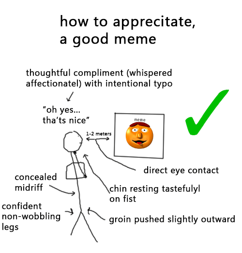 "Confidence, Meme, and Memes: how to apprecitate,  a good meme  thoughtful compliment (whispered  affectionatel) with intentional typo  oh yes...  tha'ts nice""  1-2 meters  direct eye contact  concealed  midriff  chin resting tastefulyl  on fist  confident  non-wobbling  groin pushed slightly outward  legs"