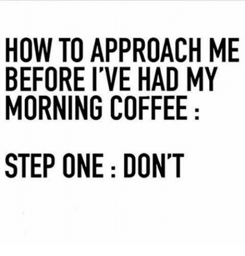 My Mornings: HOW TO APPROACH ME  BEFORE I'VE HAD MY  MORNING COFFEE  STEP ONE: DON'T