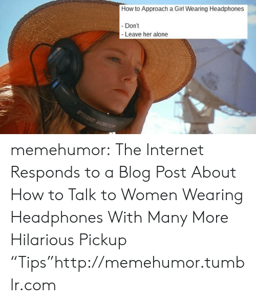 "Headphones: How to Approacha Girl Wearing Headphones  -Don't  -Leave her alone  STUDIOONON memehumor:  The Internet Responds to a Blog Post About How to Talk to Women Wearing Headphones With Many More Hilarious Pickup ""Tips""http://memehumor.tumblr.com"