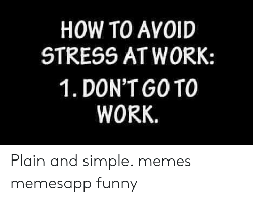 plain-and-simple: HOW TO AVOID  STRESS AT WORK:  1. DON'T GOTO  WORK Plain and simple. memes memesapp funny