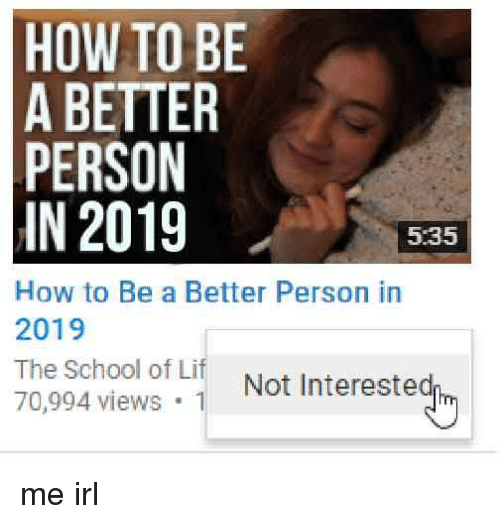 How To Be A: HOW TO BE  A BETTER  PERSON  IN 2019  5.35  How to Be a Better Person in  2019  The School of Lif Not Interested  70,994 views 1 me irl