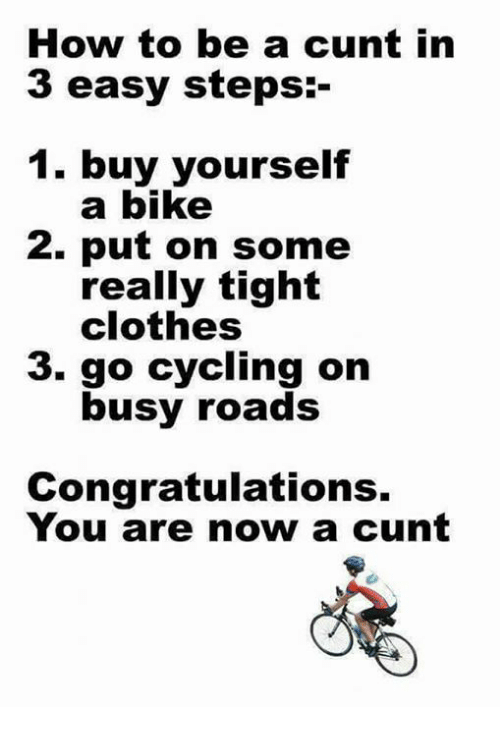 Clothes, Memes, and Congratulations: How to be a cunt in  3 easy steps:-  . buy yourself  a bike  2. put on some  really tight  clothes  3. go cycling on  busy roads  Congratulations.  You are now a cunt