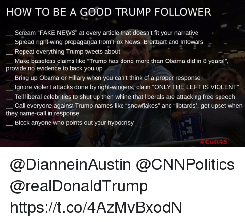 "Fake, Memes, and News: HOW TO BE A GOOD TRUMP FOLLOWER  Scream ""FAKE NEWS"" at every article that doesn't fit your narrative  Spread right-wing propaganda from Fox News, Breitbart and Infowars  Repeat everything Trump tweets about  Make baseless claims like ""Trump has done more than Obama did in 8 years!"",  provide no evidence to back you up  Bring up Obama or Hillary when you can't think of a proper response  Ignore violent attacks done by right-wingers, claim ""ONLY THE LEFT IS VIOLENT  Tell liberal celebrities to shut up then whine that liberals are attacking free speech  Call everyone against Trump nam es like ""snowflakes"" and 띠ibtards"", get upset when  they name-call in response  Block anyone who points out your hypocrisy  3  @DianneinAustin @CNNPolitics @realDonaldTrump  https://t.co/4AzMvBxodN"