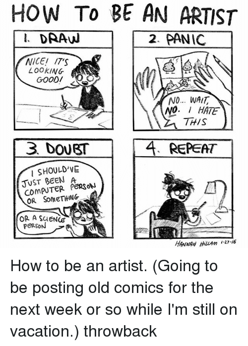 Memes, Computer, and How To: HOW TO BE AN ARTIST  I. DRAW  2. PANIC  NICE!  /TS  LOOKING  NO... WAIT  NO  HATE  REPEAT  SHOULD'VE  l JUST BEEN PERSON  COMPUTER OR SOMETHING  OR A SCENOE  PERSON  HANNAH HuAm 27-16 How to be an artist. (Going to be posting old comics for the next week or so while I'm still on vacation.) throwback