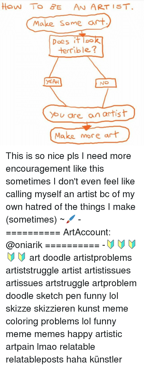 No You Are: HOW TO BE AN ARTIST.  Make some art  Does I  loo  terrible?  YEAH  NO  You are an artist  Make more art This is so nice pls I need more encouragement like this sometimes I don't even feel like calling myself an artist bc of my own hatred of the things I make (sometimes) ~🖌 - ========== ArtAccount: @oniarik ========== -🔰🔰🔰🔰🔰 art doodle artistproblems artiststruggle artist artistissues artissues artstruggle artproblem doodle sketch pen funny lol skizze skizzieren kunst meme coloring problems lol funny meme memes happy artistic artpain lmao relatable relatableposts haha künstler