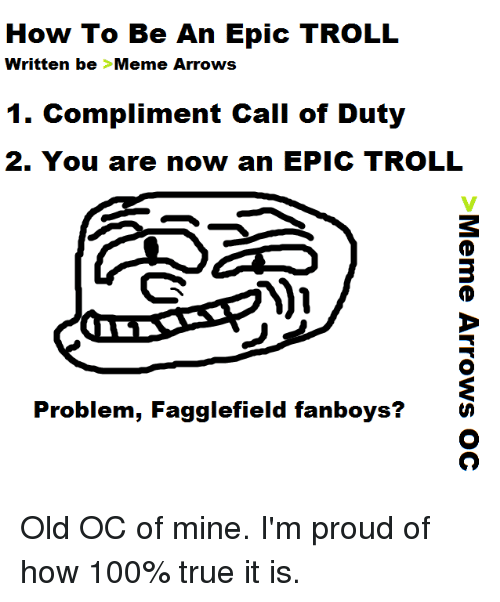 Meme, Memes, and Troll: How To Be An Epic TROLL  written be Meme Arrows  1. Compliment Call of Duty  2. You are now an EPIC TROLL  Problem, Fagglefield fanboys Old OC of mine.