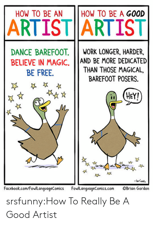 How To Be A: HOW TO BE AN  HOW TO BE A GOOD  ARTIST ARTIST  DANCE BAREFOOT.IWORK LONGER, HARDER,  BELIEVE IN MAGIC, AND BE MORE DEDICATED  THAN THOSE MAGICAL,  BE FREE.  BAREFOOT POSERS.  HEY!  似  -brian  Facebook.com/FowLanguageComics FowlanguageComics.com OBrian Gordon srsfunny:How To Really Be A Good Artist