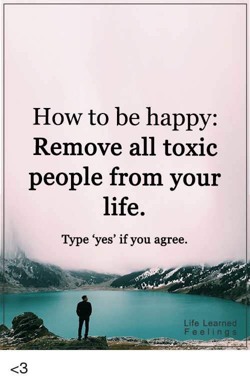 "memes: How to be happy  Remove all toxic  people from your  life.  Type ""yes' if you agree  Life Learned  F e e l i n g s <3"