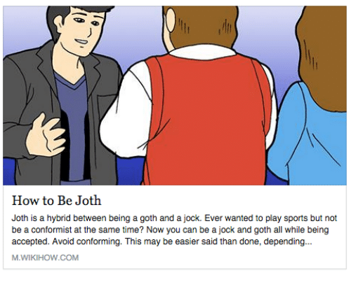 Wikihow: How to Be Joth  Joth is a hybrid between being a goth and a jock. Ever wanted to play sports but not  be a conformist at the same time? Now you can be a jock and goth all while being  accepted. Avoid conforming. This may be easier said than done, depending  M.WIKIHOW.COM