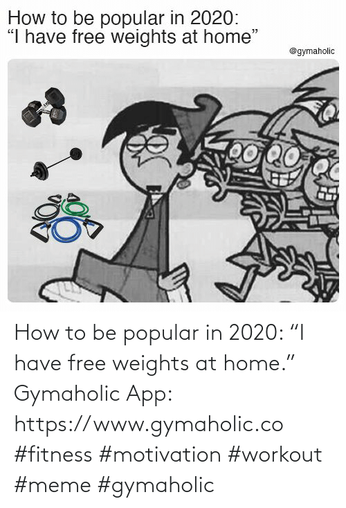"app: How to be popular in 2020: ""I have free weights at home.""  Gymaholic App: https://www.gymaholic.co  #fitness #motivation #workout #meme #gymaholic"