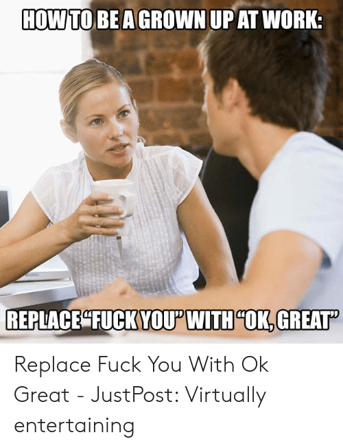That D Be Great Meme: HOW TO BEAGROWN UPAT WORK:  YOUPWITH OK,GREAT Replace Fuck You With Ok Great - JustPost: Virtually entertaining