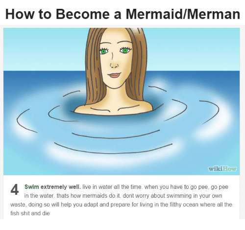 Wikihow: How to Become a Mermaid/Mermarn   wikiHow  Swim extremely well. live in water all the time. when you have to go pee, go pee  in the water. thats how mermaids do it. dont worry about swimming in your own  waste, doing so will help you adapt and prepare for living in the filthy ocean where all the  fish shit and die