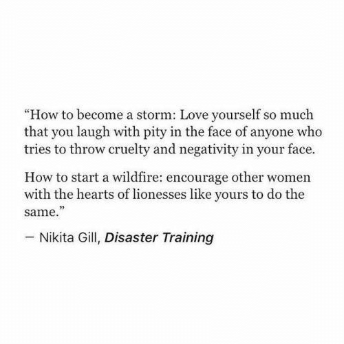 """Pity: """"How to become a storm: Love yourself so much  that you laugh with pity in the face of anyone who  tries to throw cruelty and negativity in your face.  How to start a wildfire: encourage other women  with the hearts of lionesses like yours to do the  same.""""  73  Nikita Gill, Disaster Training"""