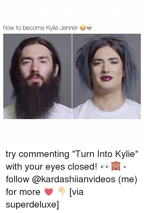 """Kylie Jenner, Memes, and How To: how to become Kylie Jenner try commenting """"Turn Into Kylie"""" with your eyes closed! 👀🙈 - follow @kardashiianvideos (me) for more 💓 👇🏼 [via superdeluxe]"""