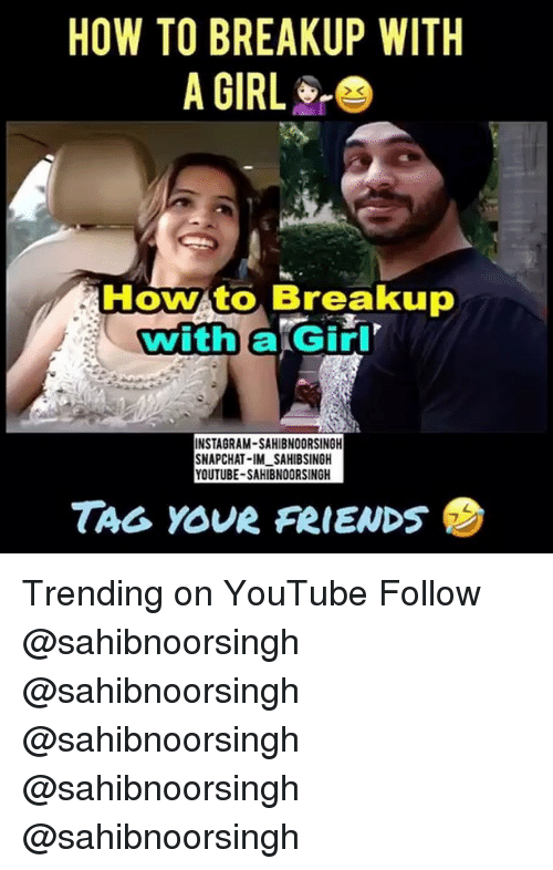 Instagram, Memes, and Snapchat: HOW TO BREAKUP WITH  A GIRL  How to Breakup  ERGiri  with  INSTAGRAM-SAHIBNOORSINGH  SNAPCHAT-IMLSAHIBSINGH  YOUTUBE-SAHIBNOORSINGH  TAG YOUR FeIENDS Trending on YouTube Follow @sahibnoorsingh @sahibnoorsingh @sahibnoorsingh @sahibnoorsingh @sahibnoorsingh