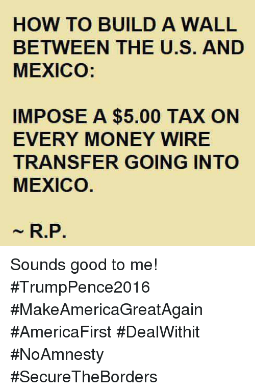 Money, Good, and How To: HOW TO BUILD A WALL  BETWEEN THE U.S. AND  MEXICO:  IMPOSE A $5.00 TAX ON  EVERY MONEY WIRE  TRANSFER GOING INTO  MEXICO  R.P. Sounds good to me! #TrumpPence2016 #MakeAmericaGreatAgain #AmericaFirst #DealWithit #NoAmnesty #SecureTheBorders