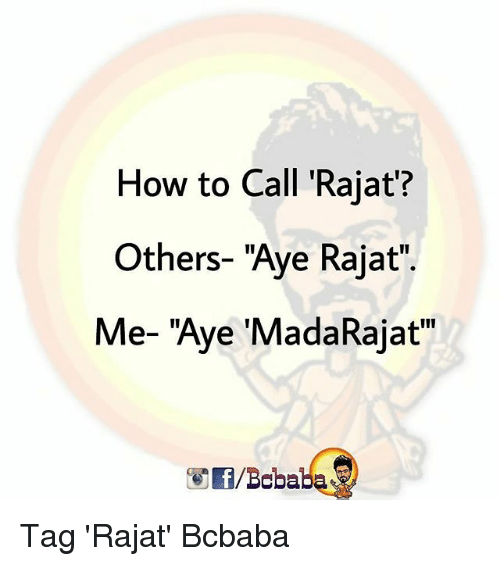 "Memes, How To, and 🤖: How to Call 'Rajat?  Others- ""Aye Rajat""  Me- ""Aye 'MadaRajat  /Bcbaba Tag 'Rajat' Bcbaba"