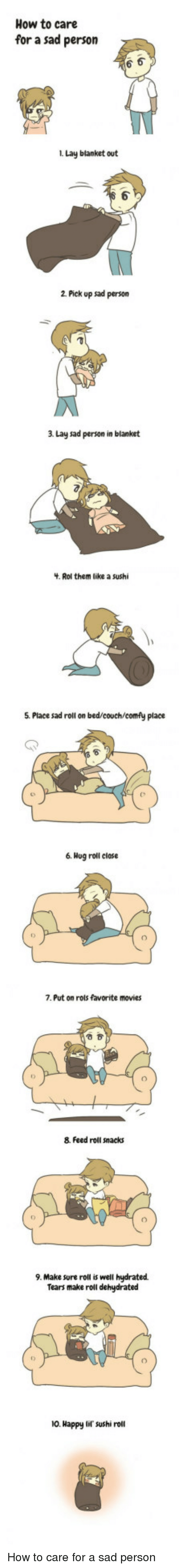 Movies, Couch, and Happy: How to care  for a sad person  i. Lay blanket out  1  2 Pick up sad person  3 Lay sad person in blanket  . Rol them like a sushi  5. Place sad roll on bed/couch/comfy place  6. Hog roll close  7. Put on rols favorite movies  8. Feed roll snacks  9. Make sure roll is well hydrated  Tears make roll dehydrated  10. Happy lif sushi roll <p>How to care for a sad person</p>