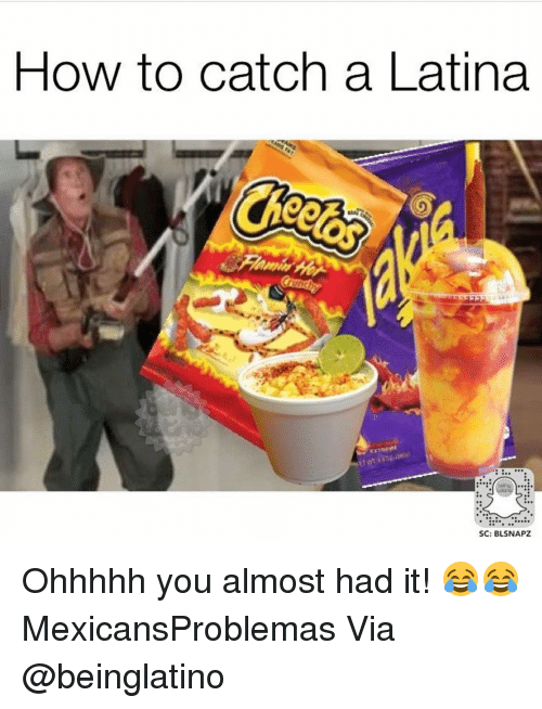 you almost had it: HOW to catch a Latina  SC: BLSNAPZ Ohhhhh you almost had it! 😂😂 MexicansProblemas Via @beinglatino