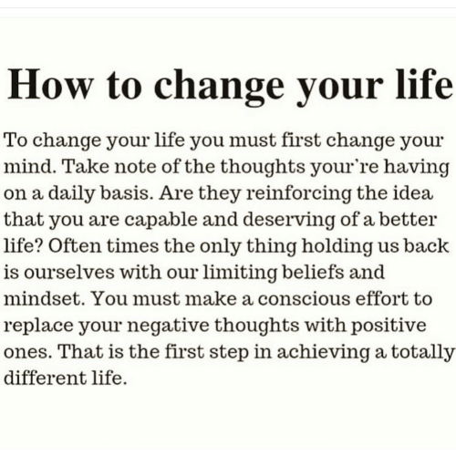 better life: How to change your life  To change your life you must first change your  mind. Take note of the thoughts your're having  on a daily basis. Are they reinforcing the idea  that you are capable and deserving of a better  life? Often times the only thing holding us back  is ourselves with our limiting beliefs and  mindset. You must make a conscious effort to  replace your negative thoughts with positive  ones. That is the first step in achieving a totally  different life.