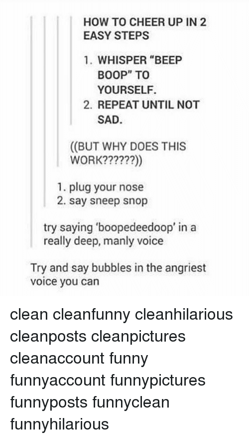 "Angriest: HOW TO CHEER UP IN 2  EASY STEPS  1. WHISPER ""BEEP  BOOP"" TOo  YOURSELF.  2. REPEAT UNTIL NOT  SAD  ((BUT WHY DOES THIS  WORK??????)  1. plug your nose  2. say sneep snop  try saying 'boopedeedoop' in a  really deep, manly voice  Try and say bubbles in the angriest  voice you can clean cleanfunny cleanhilarious cleanposts cleanpictures cleanaccount funny funnyaccount funnypictures funnyposts funnyclean funnyhilarious"
