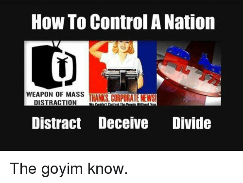 Goyim Know: How To Control A Nation  WEAPON OF MASS THANKS, CORPORATE NEWS  Distract Deceive Divide
