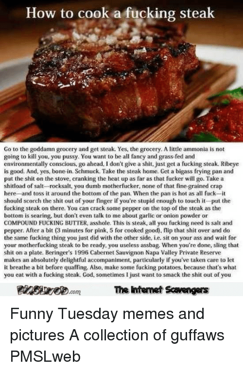 toss it: How to cook a fucking steak  Go to the goddamn grocery and get steak. Yes, the grocery. A little ammonia is not  going to kill you. you pussy. You want to be all faney and grass-fed and  environmentally conscious, go ahead, I don't give a shit, just get a fucking steak. Ribeye  is good. And, yes, bone-in. Schmuck. Take the steak home. Get a bigass frying pan and  put the shit on the stove, cranking the heat up as far as that fucker will go. Take a  shitload of salt-rocksalt, you dumb motherfucker, none of that fine grained crap  here -and toss it around the bottom of the pan. When the pan is hot as al fuck-it  should scorch the shit out of your finger if you're stupid enough to touch it-put the  fucking steak on there. You can crack some pepper on the top of the steak as the  bottom is searing, but dont even talk to me about garlic or onion powder or  COMPOUND FUCKING BUTTER, asshole. This is steak, all you fucking need is salt and  pepper. After a bit (3 minutes for pink, 5 for cooked good), flip that shit over and do  the same fucking thing you just did with the other side, i.e, sit on your ass and wait for  your motherfucking steak to be ready, you useless assbag. When you're done, sling that  shit on a plate, Beringer's 1996 Cabernet Sauvignon Napa Valley Private Reserve  makes an absolutely delightful accompaniment, particularly if you've taken care to let  it breathe a bit before quaffing, Also, make some fucking potatoes, because that's what  you eat with a fucking steak. God, sometimes I just want to smack the shit out of you  The intemet Scavengers <p>Funny Tuesday memes and pictures  A collection of guffaws  PMSLweb </p>