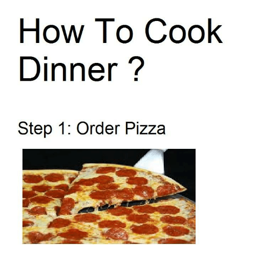 cooking dinner: How To Cook  Dinner  Step 1: Order Pizza