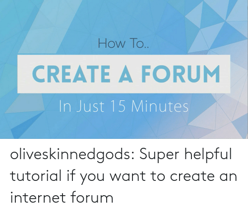 An Internet: How To..  CREATE A FORUM  In Just 15 Minutes oliveskinnedgods:  Super helpful tutorial if you want to create an internet forum