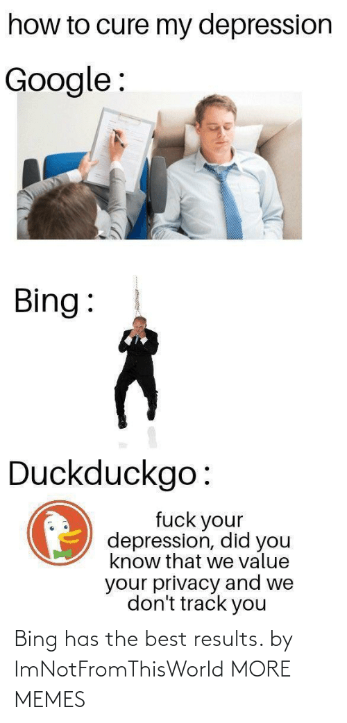 did you know: how to cure my depression  Google :  Bing:  Duckduckgo:  fuck your  depression, did you  know that we value  your privacy and we  don't track you Bing has the best results. by ImNotFromThisWorld MORE MEMES