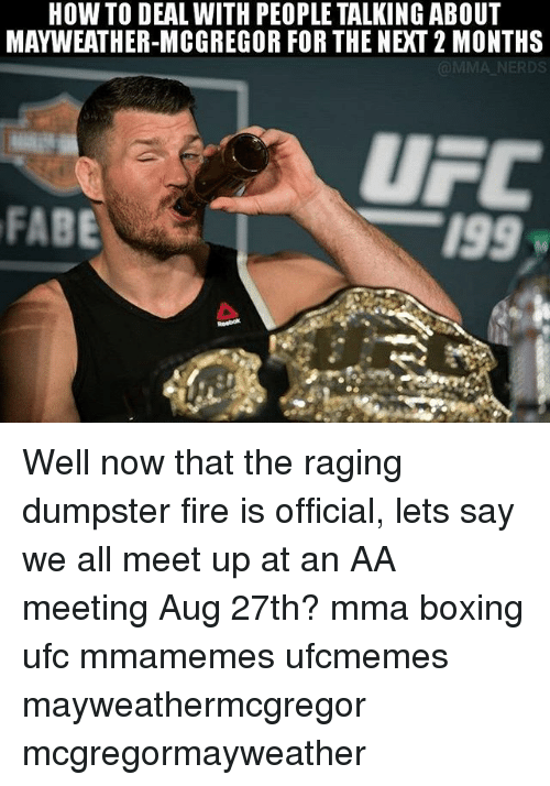 Dumpstered: HOW TO DEAL WITH PEOPLE TALKING ABOUT  MAYWEATHER-MCGREGOR FOR THE NIXT 2 MONTHS  NERDS  UFC  FABE  199  Reebok Well now that the raging dumpster fire is official, lets say we all meet up at an AA meeting Aug 27th? mma boxing ufc mmamemes ufcmemes mayweathermcgregor mcgregormayweather