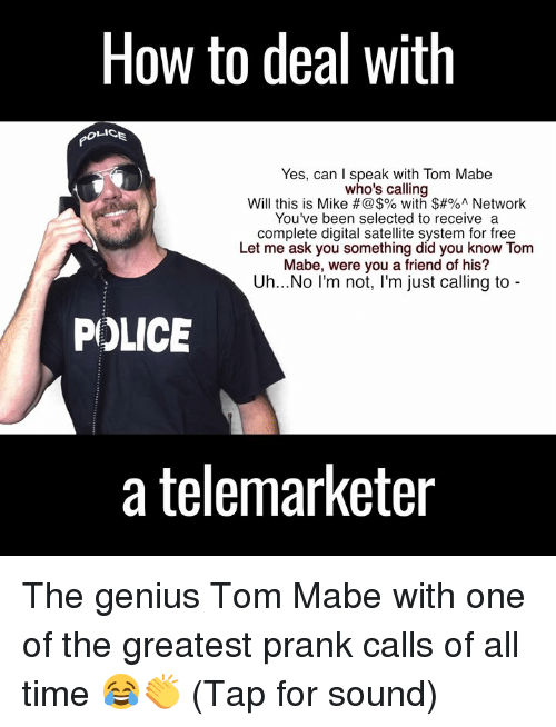 tom mabe: How to deal with  Yes, can I speak with Tom Mabe  who's calling  Will this is Mike with $#%A Network  You've been selected to receive a  complete digital satellite system for free  Let me ask you something did you know Tom  Mabe, were you a friend of his?  Uh...No I'm not  m just calling to  POLICE  a telemarketer The genius Tom Mabe with one of the greatest prank calls of all time 😂👏 (Tap for sound)