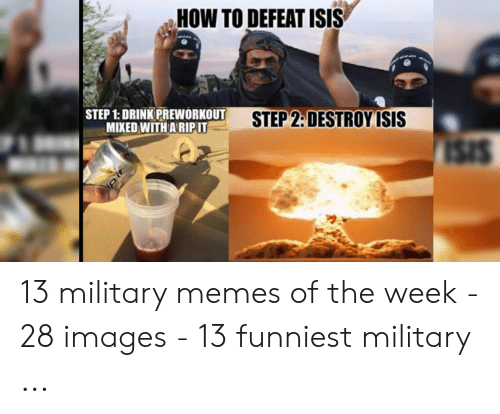 13 Funniest: HOW TO DEFEAT ISIS  STEP 1: DRINK PREWORKOUT  MIXED WITH A RIPIT  STEP 2:DESTROY ISIS 13 military memes of the week - 28 images - 13 funniest military ...