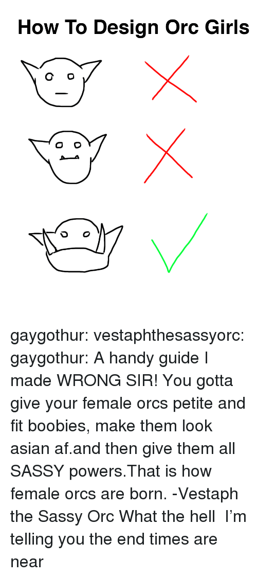 orcs: How To Design Orc Girls gaygothur: vestaphthesassyorc:  gaygothur: A handy guide I made WRONG SIR! You gotta give your female orcs petite and fit boobies, make them look asian af.and then give them all SASSY powers.That is how female orcs are born. -Vestaph the Sassy Orc  What the hell     I'm telling you the end times are near