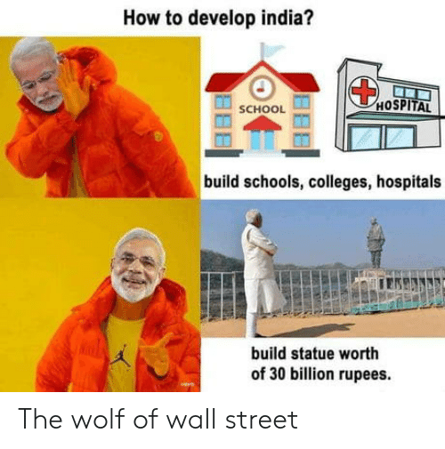 wall street: How to develop india?  HOSPITAL  SCHOOL  build schools, colleges, hospitals  build statue worth  of 30 billion rupees. The wolf of wall street