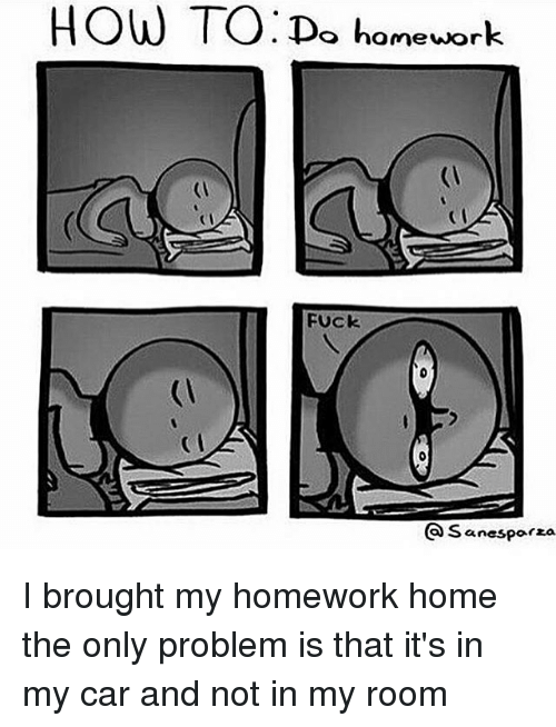 Memes, 🤖, and Car: HOW TO: Do homework  FUck  Sanesparza I brought my homework home the only problem is that it's in my car and not in my room