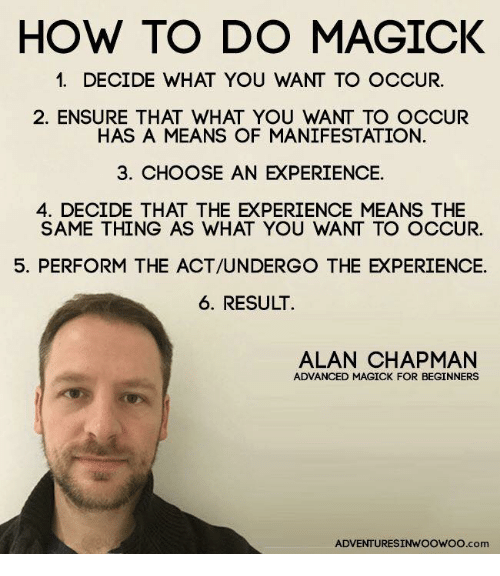 Dank Memes: HOW TO DO MAGICK  1. DECIDE WHAT YOU WANT TO OCCUR.  2. ENSURE THAT WHAT YOU WANT TO OCCUR  HAS A MEANS OF MANIFESTATION.  3. CHOOSE AN EXPERIENCE.  4. DECIDE THAT THE EXPERIENCE MEANS THE  SAME THING AS WHAT YOU WANT TO OCCUR.  5. PERFORM THE ACT/UNDERGO THE EXPERIENCE.  6. RESULT.  ALAN CHAPMAN  ADVANCED MAGICK FOR BEGINNERS  ADVENTURESINWOOWOo.com