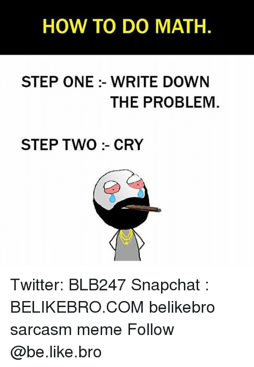 writing down: HOW TO DO MATH.  STEP ONE :- WRITE DOWN  THE PROBLEM  STEP TWO :- CRY Twitter: BLB247 Snapchat : BELIKEBRO.COM belikebro sarcasm meme Follow @be.like.bro